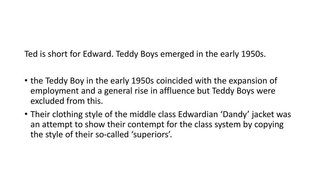 Ted is short for Edward. Teddy Boys emerged in the early 1950s.
